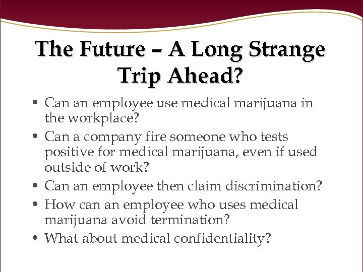 The Future – A Long Strange Trip Ahead? • Can an employee use medical
