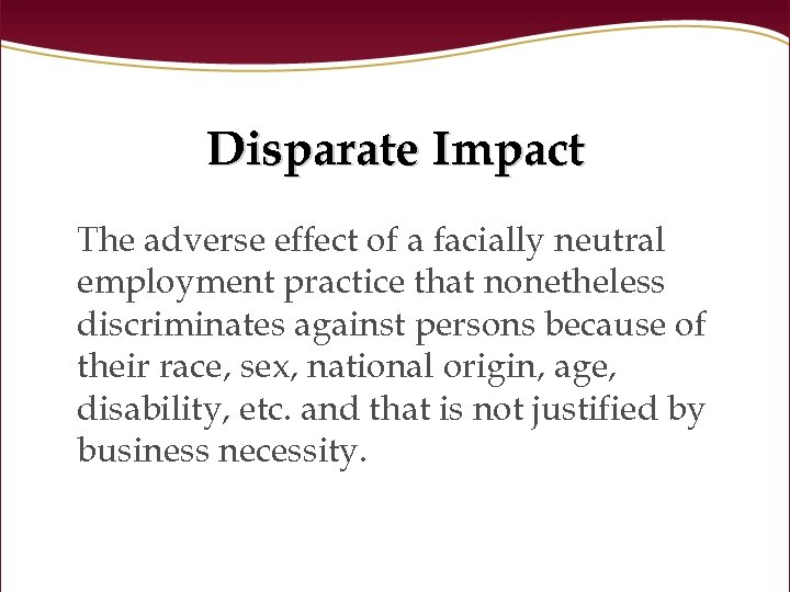 Disparate Impact The adverse effect of a facially neutral employment practice that nonetheless discriminates