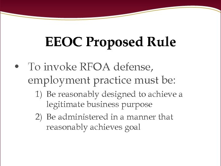 EEOC Proposed Rule • To invoke RFOA defense, employment practice must be: 1) Be