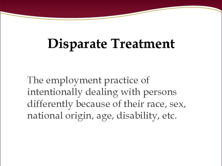 Disparate Treatment The employment practice of intentionally dealing with persons differently because of their