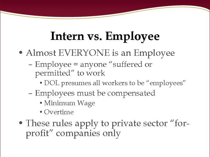 "Intern vs. Employee • Almost EVERYONE is an Employee – Employee = anyone ""suffered"
