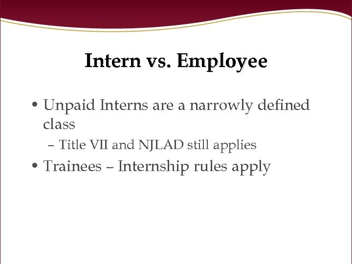 Intern vs. Employee • Unpaid Interns are a narrowly defined class – Title VII