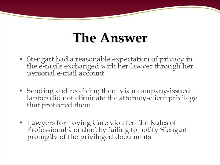 The Answer • Stengart had a reasonable expectation of privacy in the e-mails exchanged