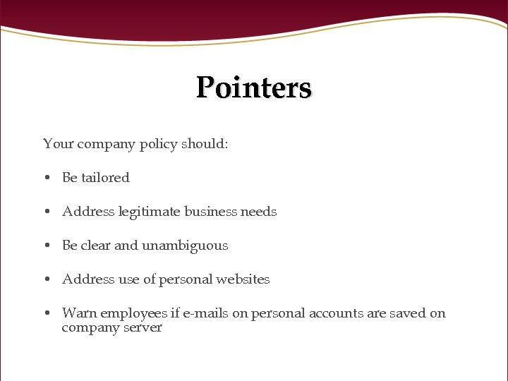 Pointers Your company policy should: • Be tailored • Address legitimate business needs •