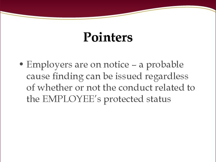 Pointers • Employers are on notice – a probable cause finding can be issued