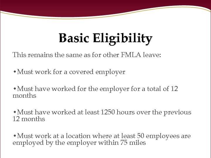 Basic Eligibility This remains the same as for other FMLA leave: • Must work