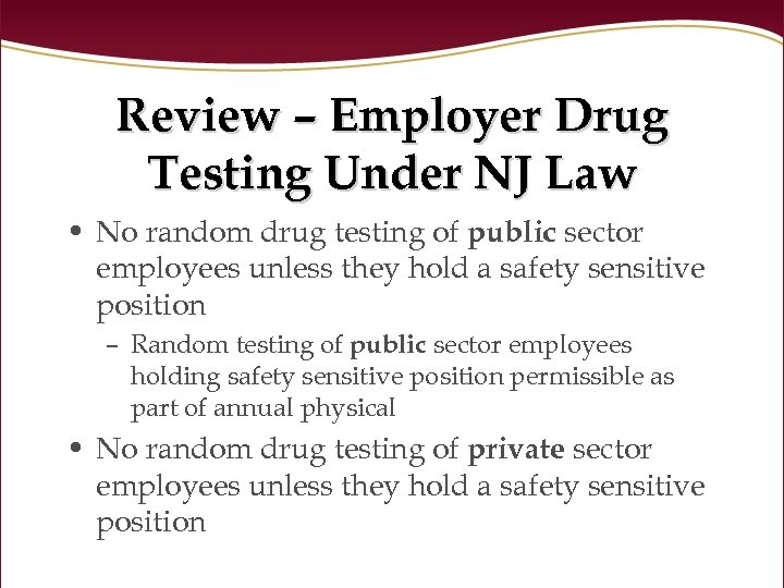 Review – Employer Drug Testing Under NJ Law • No random drug testing of