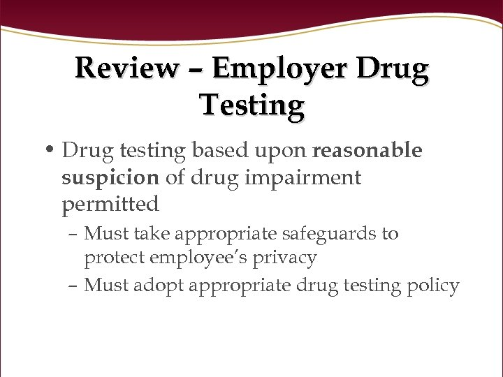 Review – Employer Drug Testing • Drug testing based upon reasonable suspicion of drug