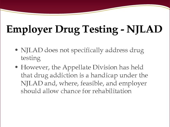 Employer Drug Testing - NJLAD • NJLAD does not specifically address drug testing •