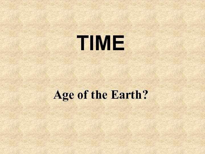 TIME Age of the Earth?
