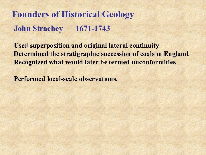 Founders of Historical Geology John Strachey 1671 -1743 Used superposition and original lateral continuity