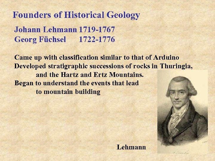Founders of Historical Geology Johann Lehmann 1719 -1767 Georg Füchsel 1722 -1776 Came up