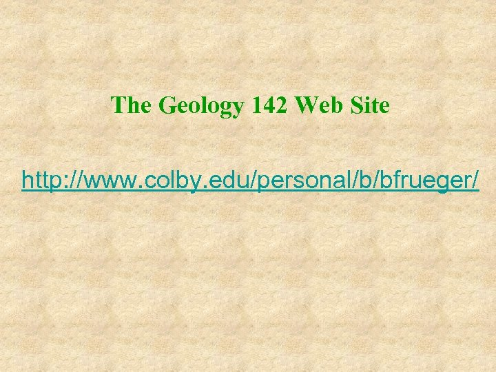 The Geology 142 Web Site http: //www. colby. edu/personal/b/bfrueger/