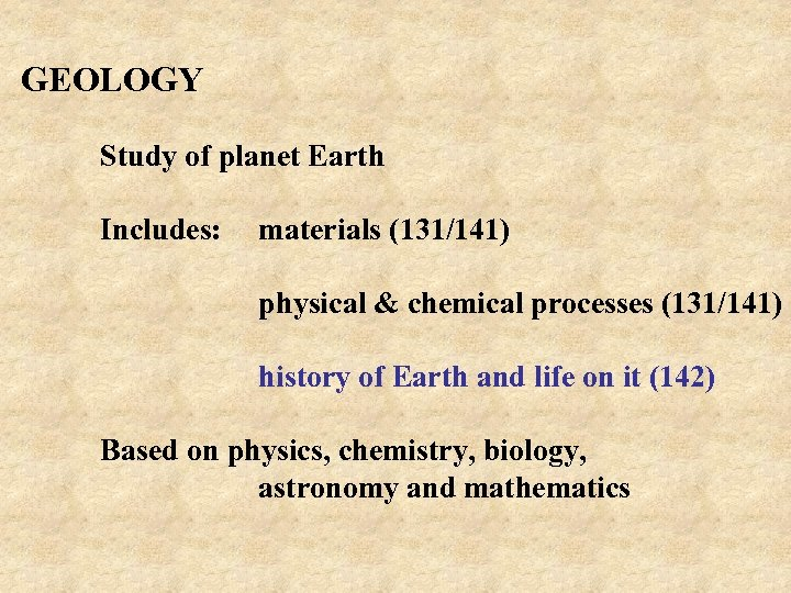 GEOLOGY Study of planet Earth Includes: materials (131/141) physical & chemical processes (131/141) history