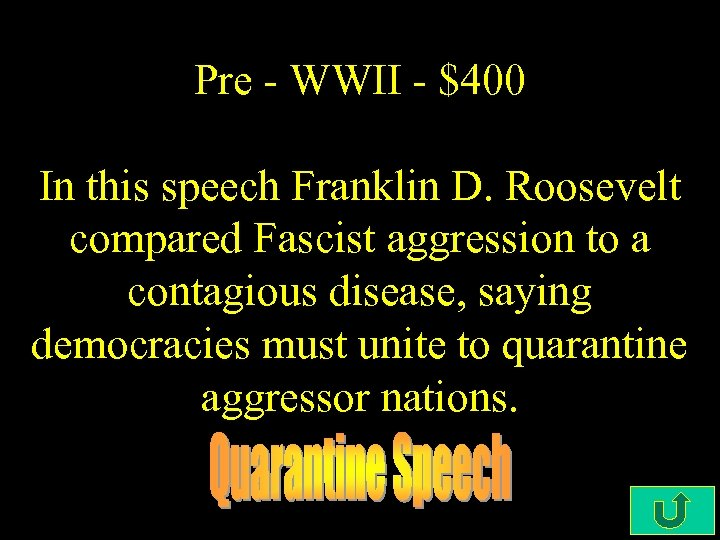 Pre - WWII - $400 In this speech Franklin D. Roosevelt compared Fascist aggression