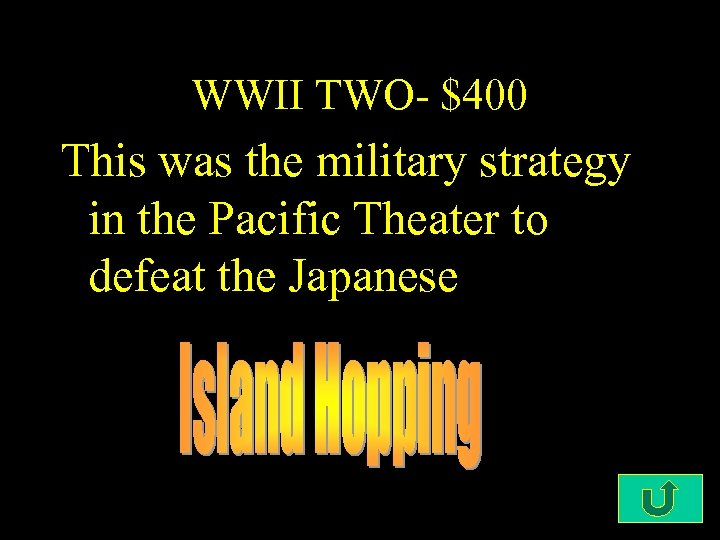 WWII TWO- $400 This was the military strategy in the Pacific Theater to defeat