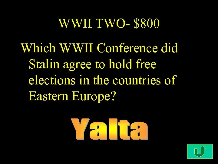 WWII TWO- $800 Which WWII Conference did Stalin agree to hold free elections in