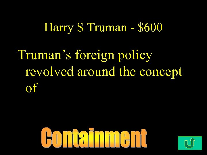 Harry S Truman - $600 Truman's foreign policy revolved around the concept of
