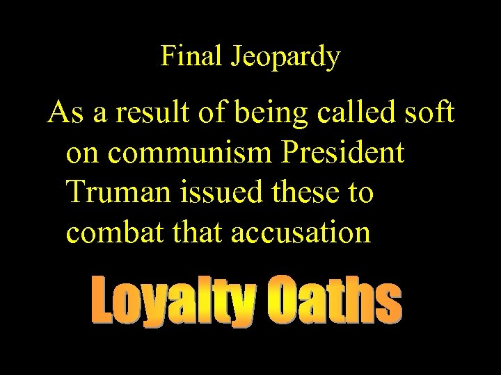 Final Jeopardy As a result of being called soft on communism President Truman issued
