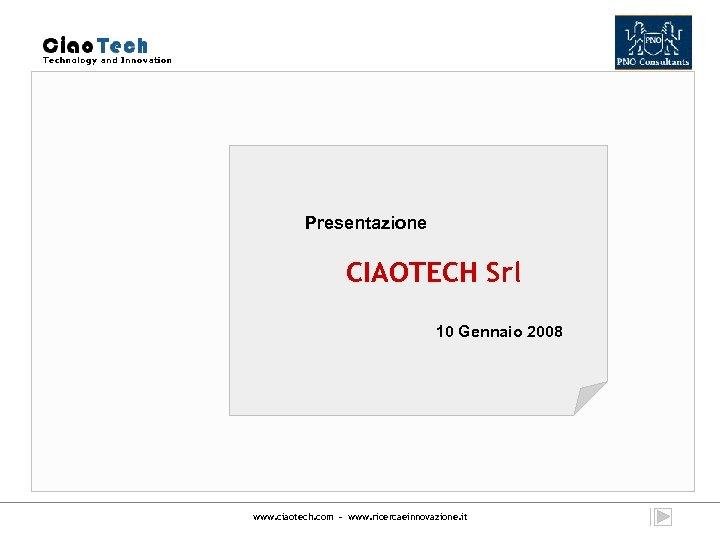 Presentazione CIAOTECH Srl 10 Gennaio 2008 www. ciaotech. com - www. ricercaeinnovazione. it
