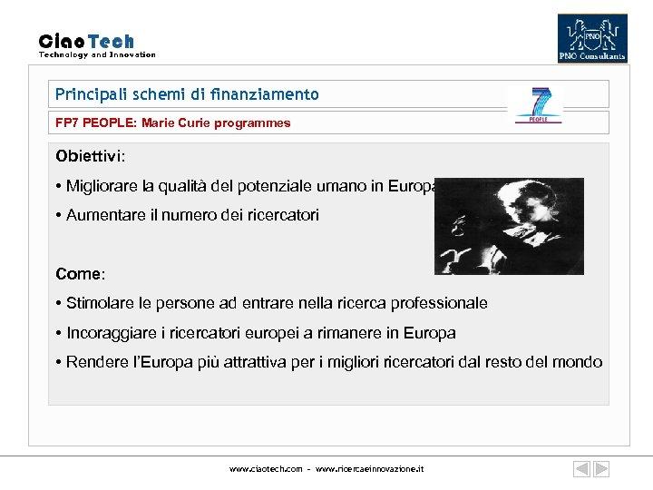 Principali schemi di finanziamento FP 7 PEOPLE: Marie Curie programmes Obiettivi: • Migliorare la