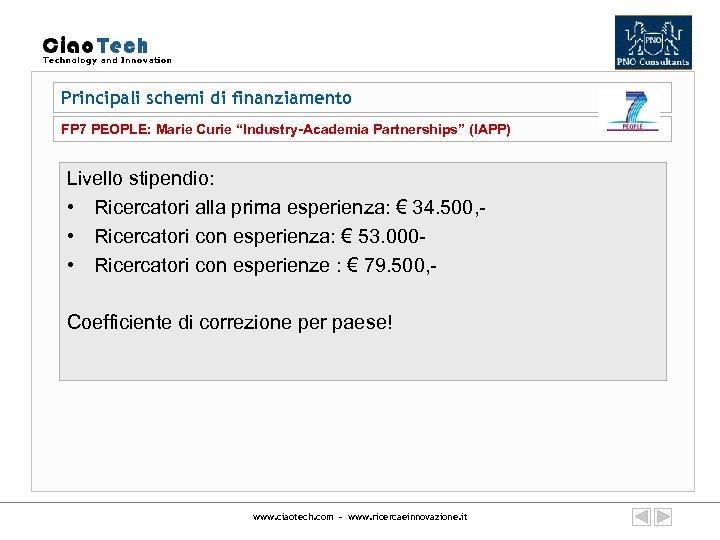 """Principali schemi di finanziamento FP 7 PEOPLE: Marie Curie """"Industry-Academia Partnerships"""" (IAPP) Livello stipendio:"""
