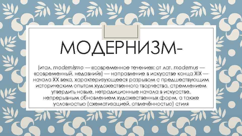 МОДЕРНИЗМ(итал. modernismo — «современное течение» ; от лат. modernus — «современный, недавний» ) —