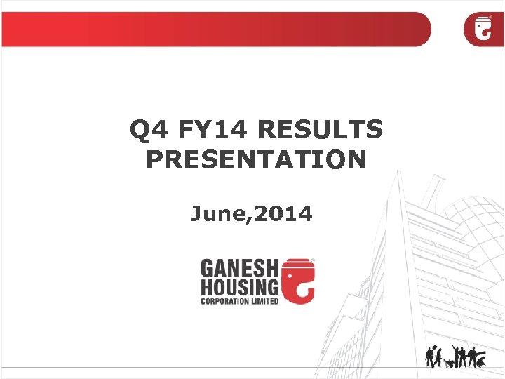 Q 4 FY 14 RESULTS PRESENTATION June, 2014