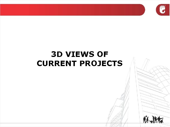 3 D VIEWS OF CURRENT PROJECTS