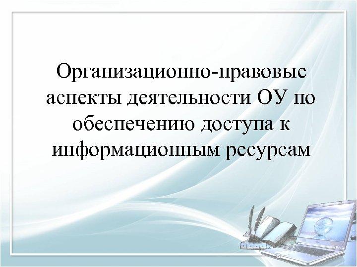 Организационно-правовые аспекты деятельности ОУ по обеспечению доступа к информационным ресурсам