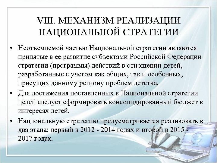 VIII. МЕХАНИЗМ РЕАЛИЗАЦИИ НАЦИОНАЛЬНОЙ СТРАТЕГИИ • Неотъемлемой частью Национальной стратегии являются принятые в ее