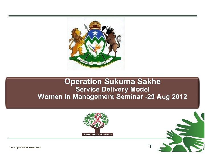 Operation Sukuma Sakhe Service Delivery Model Women In Management Seminar -29 Aug 2012 2011