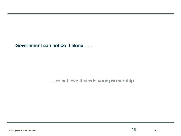 Government can not do it alone…… ……to achieve it needs your partnership 2011 Operation