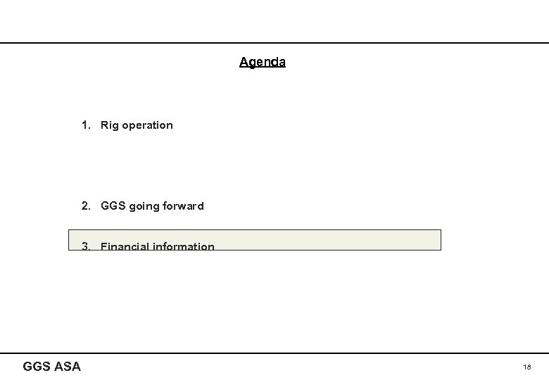 Agenda 1. Rig operation 2. GGS going forward 3. Financial information GGS ASA 18