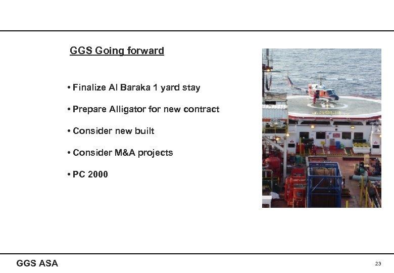 GGS Going forward • Finalize Al Baraka 1 yard stay • Prepare Alligator for