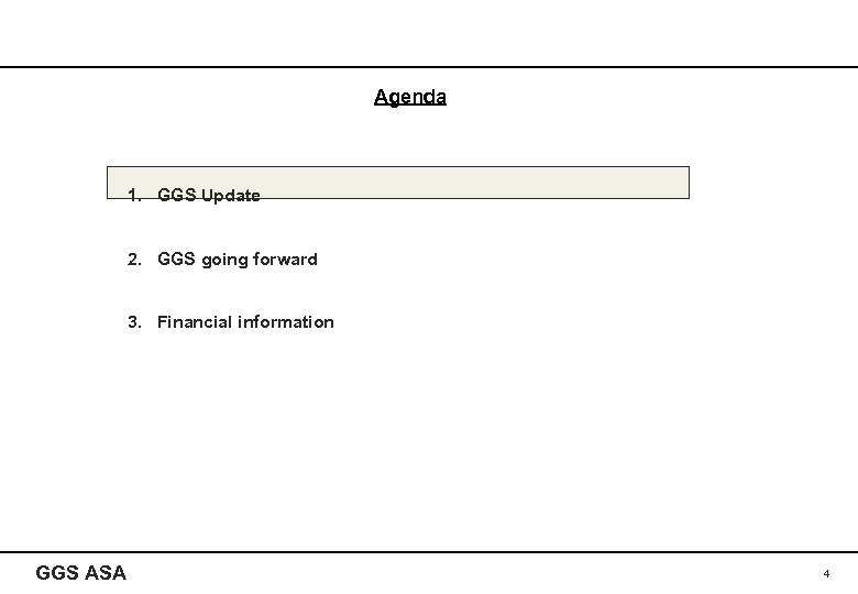 Agenda 1. GGS Update 2. GGS going forward 3. Financial information GGS ASA 4