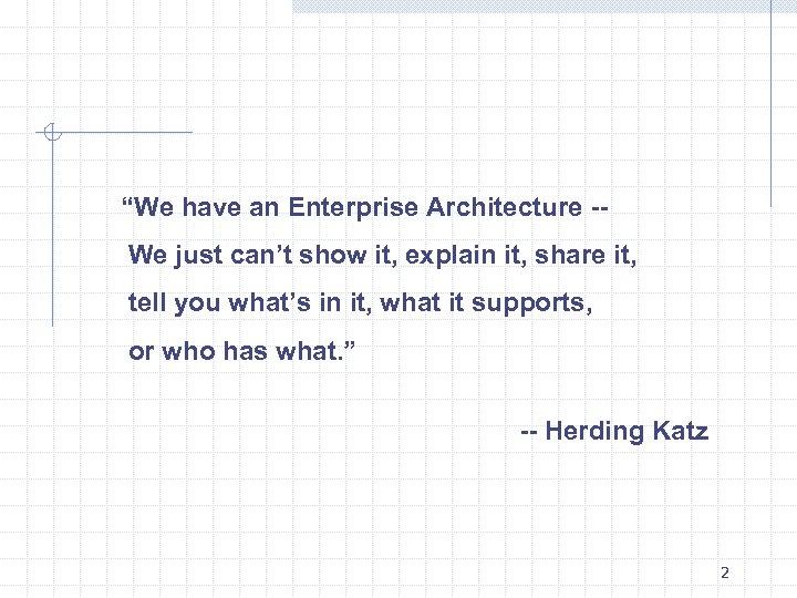 """We have an Enterprise Architecture -We just can't show it, explain it, share it,"