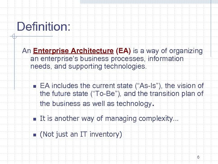 Definition: An Enterprise Architecture (EA) is a way of organizing an enterprise's business processes,