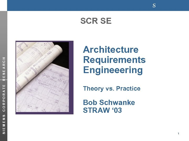 s SIEMENS CORPORATE RESEARCH SCR SE Architecture Requirements Engineeering Theory vs. Practice Bob Schwanke