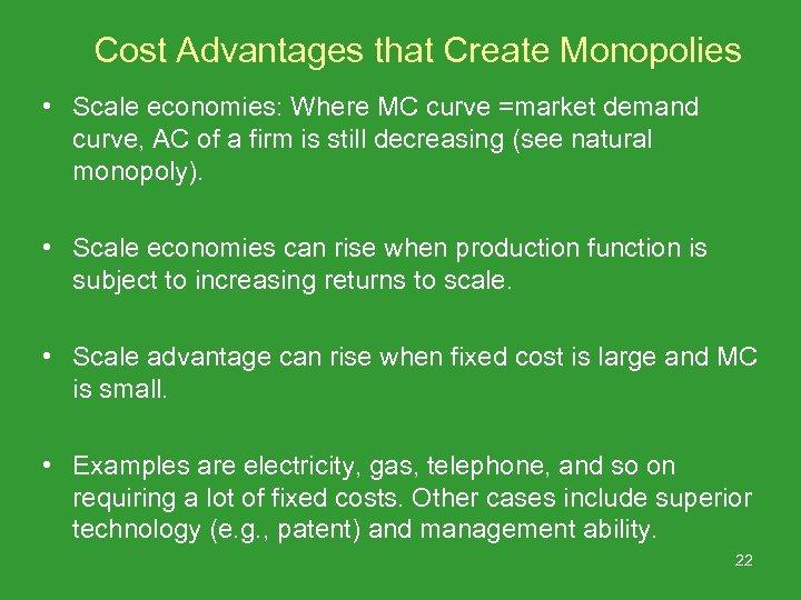 Cost Advantages that Create Monopolies • Scale economies: Where MC curve =market demand curve,