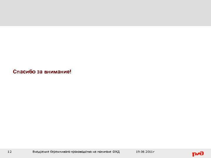 Спасибо за внимание! 12 Внедрение бережливого производства на полигоне ОЖД 19. 08. 2011 г