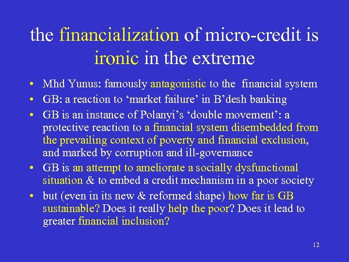 the financialization of micro-credit is ironic in the extreme • Mhd Yunus: famously antagonistic