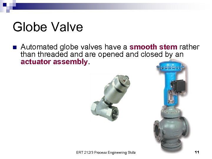 Globe Valve n Automated globe valves have a smooth stem rather than threaded and