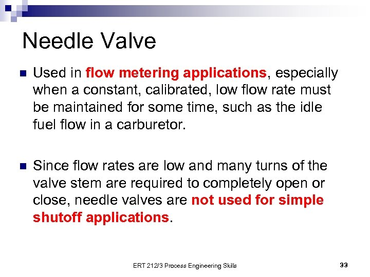 Needle Valve n Used in flow metering applications, especially when a constant, calibrated, low