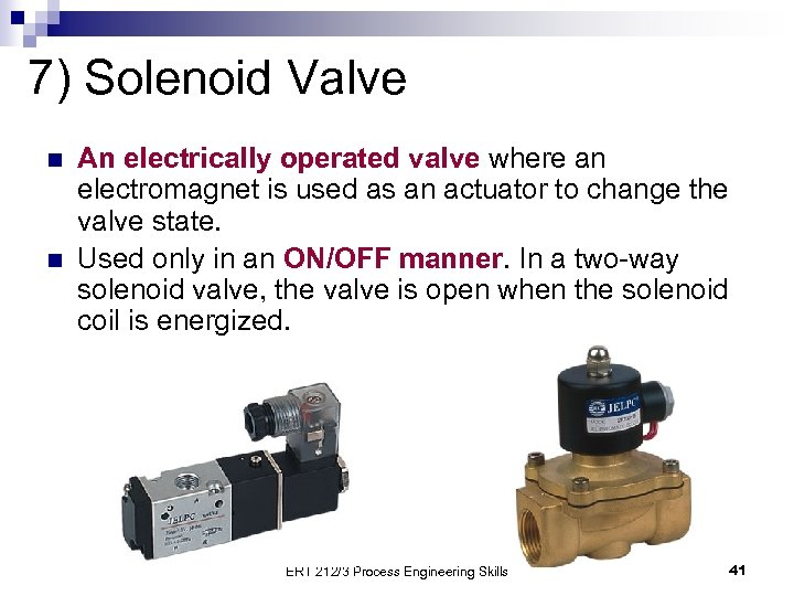 7) Solenoid Valve n n An electrically operated valve where an electromagnet is used