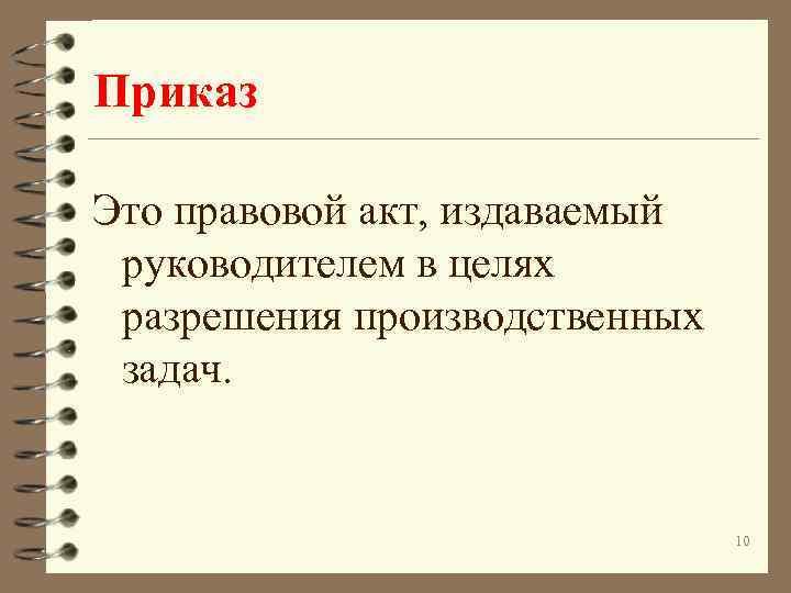 Приказ Это правовой акт, издаваемый руководителем в целях разрешения производственных задач. 10