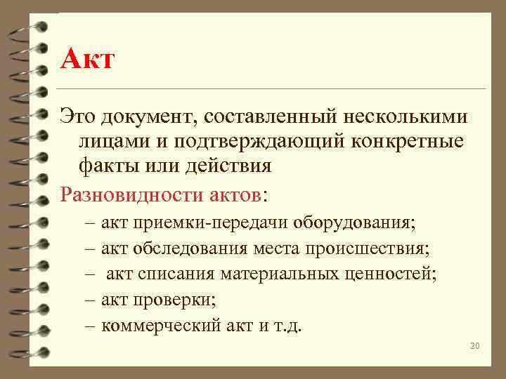 Акт Это документ, составленный несколькими лицами и подтверждающий конкретные факты или действия Разновидности актов: