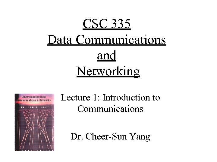 CSC 335 Data Communications and Networking Lecture 1: Introduction to Communications Dr. Cheer-Sun Yang