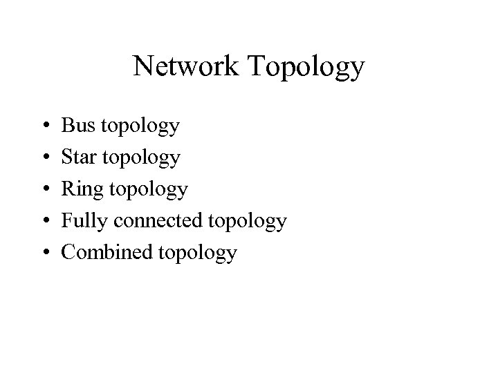 Network Topology • • • Bus topology Star topology Ring topology Fully connected topology