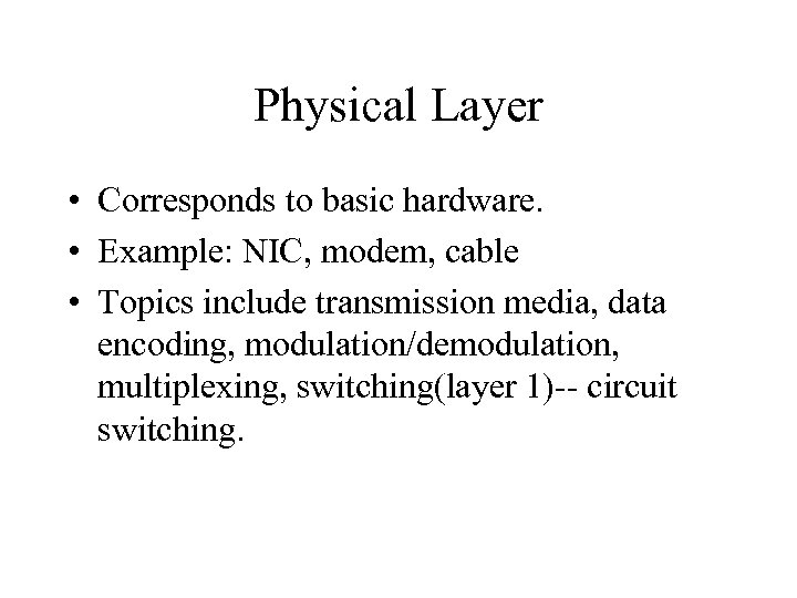 Physical Layer • Corresponds to basic hardware. • Example: NIC, modem, cable • Topics